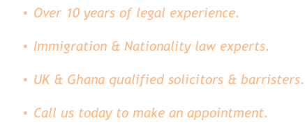 Over 10 years of legal experience. Immigration & Nationality law experts. UK & Ghana qualified solicitors & barristers. Call us today to make an appointment.