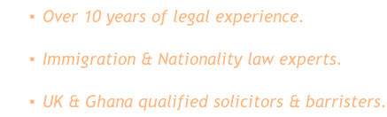 Over 10 years of legal experience. Immigration & Nationality law experts. UK & Ghana qualified solicitors & barristers.
